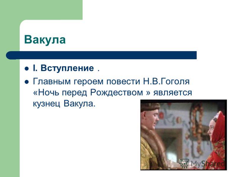 Вакула I. Вступление. Главным героем повести Н.В.Гоголя «Ночь перед Рождеством » является кузнец Вакула.
