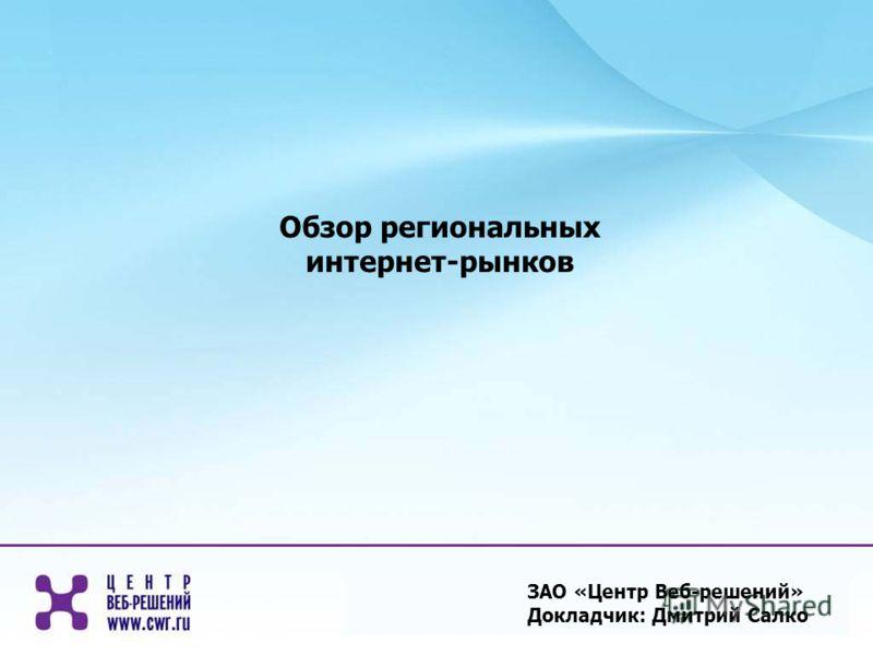 ЗАО «Центр Веб-решений» Докладчик: Дмитрий Салко Обзор региональных интернет-рынков