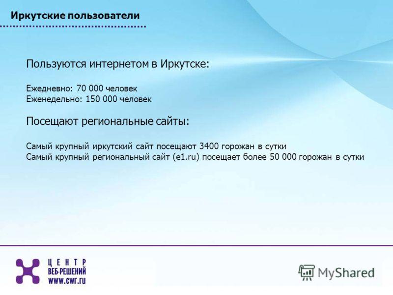 Иркутские пользователи Пользуются интернетом в Иркутске: Ежедневно: 70 000 человек Еженедельно: 150 000 человек Посещают региональные сайты: Самый крупный иркутский сайт посещают 3400 горожан в сутки Самый крупный региональный сайт (e1.ru) посещает б