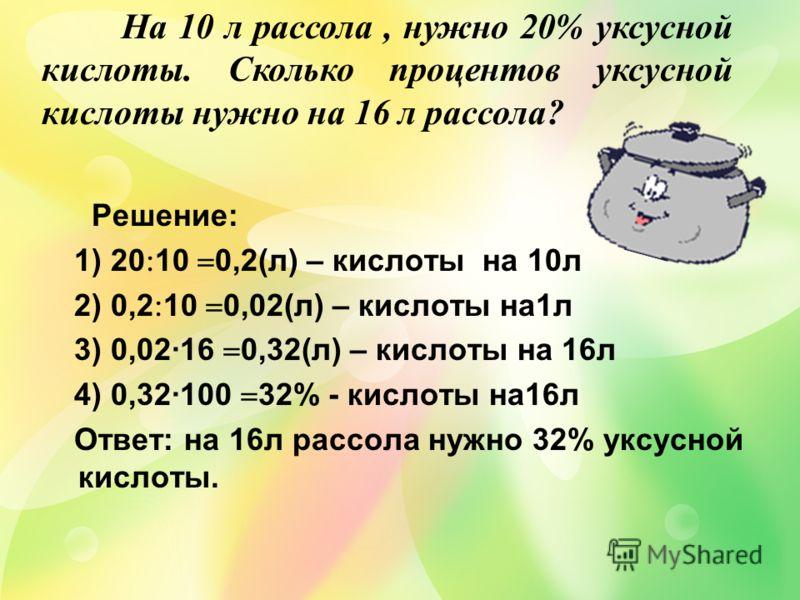 Решение: 1) 20 10 0,2(л) – кислоты на 10л 2) 0,2 10 0,02(л) – кислоты на1л 3) 0,0216 0,32(л) – кислоты на 16л 4) 0,32100 32% - кислоты на16л Ответ: на 16л рассола нужно 32% уксусной кислоты. На 10 л рассола, нужно 20% уксусной кислоты. Сколько процен