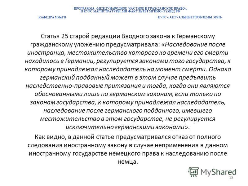 ПРОГРАММА «МЕЖДУНАРОДНОЕ ЧАСТНОЕ И ГРАЖДАНСКОЕ ПРАВО», II КУРС МАГИСТРАТУРЫ, МП ФАКУЛЬТЕТ МГИМО (У) МИД РФ КАФЕДРА МЧиГП КУРС « АКТУАЛЬНЫЕ ПРОБЛЕМЫ МЧП» Статья 25 старой редакции Вводного закона к Германскому гражданскому уложению предусматривала: «Н