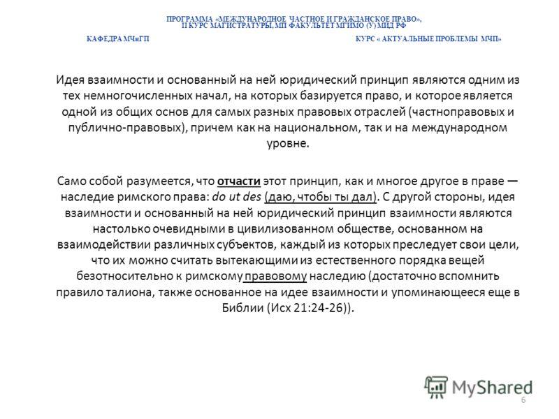 ПРОГРАММА «МЕЖДУНАРОДНОЕ ЧАСТНОЕ И ГРАЖДАНСКОЕ ПРАВО», II КУРС МАГИСТРАТУРЫ, МП ФАКУЛЬТЕТ МГИМО (У) МИД РФ КАФЕДРА МЧиГП КУРС « АКТУАЛЬНЫЕ ПРОБЛЕМЫ МЧП» Идея взаимности и основанный на ней юридический принцип являются одним из тех немногочисленных на
