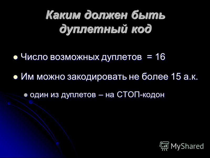 Каким должен быть дуплетный код Число возможных дуплетов = 16 Число возможных дуплетов = 16 Им можно закодировать не более 15 а.к. Им можно закодировать не более 15 а.к. один из дуплетов – на СТОП-кодон один из дуплетов – на СТОП-кодон