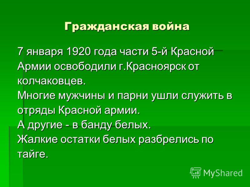 Гражданская война 7 января 1920 года части 5-й Красной Армии освободили г.Красноярск от колчаковцев. Многие мужчины и парни ушли служить в отряды Красной армии. А другие - в банду белых. Жалкие остатки белых разбрелись по тайге.