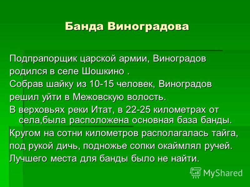 Банда Виноградова Подпрапорщик царской армии, Виноградов родился в селе Шошкино. Собрав шайку из 10-15 человек, Виноградов решил уйти в Межовскую волость. В верховьях реки Итат, в 22-25 километрах от села,была расположена основная база банды. Кругом