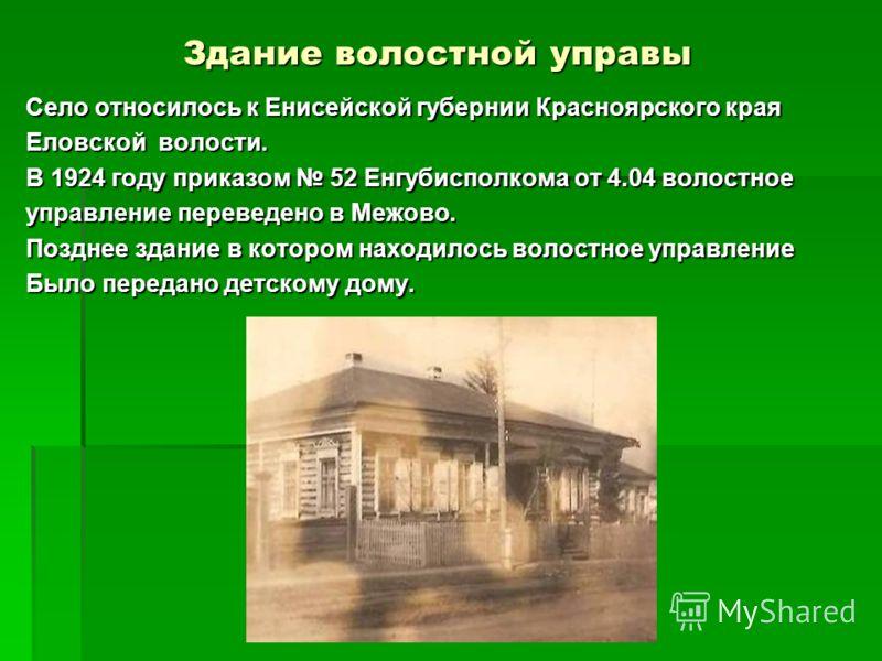 Здание волостной управы Село относилось к Енисейской губернии Красноярского края Еловской волости. В 1924 году приказом 52 Енгубисполкома от 4.04 волостное управление переведено в Межово. Позднее здание в котором находилось волостное управление Было