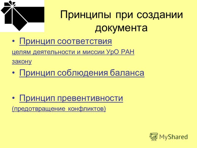 Принципы при создании документа Принцип соответствия целям деятельности и миссии УрО РАН закону Принцип соблюдения баланса Принцип превентивности (предотвращение конфликтов)