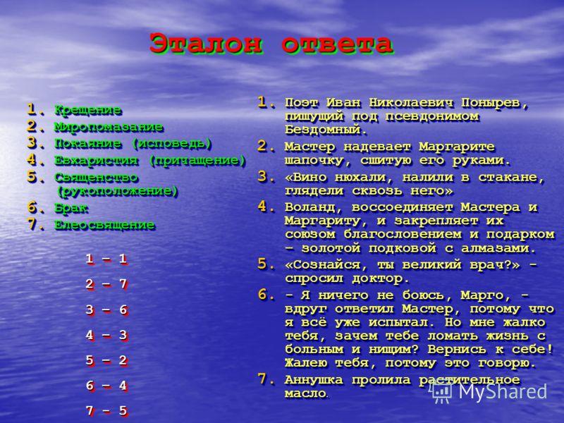 Эталон ответа 1. Крещение 2. Миропомазание 3. Покаяние (исповедь) 4. Евхаристия (причащение) 5. Священство (рукоположение) 6. Брак 7. Елеосвящение 1. К рещение 2. М иропомазание 3. П окаяние (исповедь) 4. Е вхаристия (причащение) 5. С вященство (руко