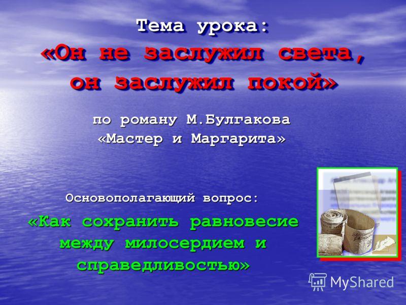 Тема урока: «Он не заслужил света, он заслужил покой» Основополагающий вопрос: «Как сохранить равновесие между милосердием и справедливостью» по роману М.Булгакова «Мастер и Маргарита»