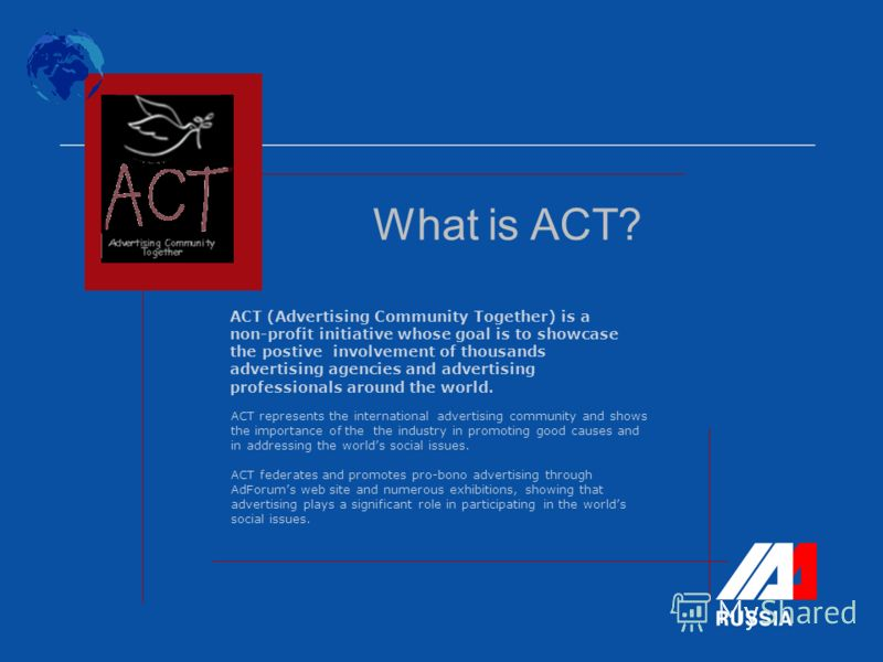 ACT represents the international advertising community and shows the importance of the the industry in promoting good causes and in addressing the worlds social issues. ACT federates and promotes pro-bono advertising through AdForums web site and num
