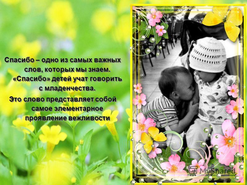 Спасибо – одно из самых важных слов, которых мы знаем. «Спасибо» детей учат говорить с младенчества. Это слово представляет собой самое элементарное проявление вежливости Спасибо – одно из самых важных слов, которых мы знаем. «Спасибо» детей учат гов