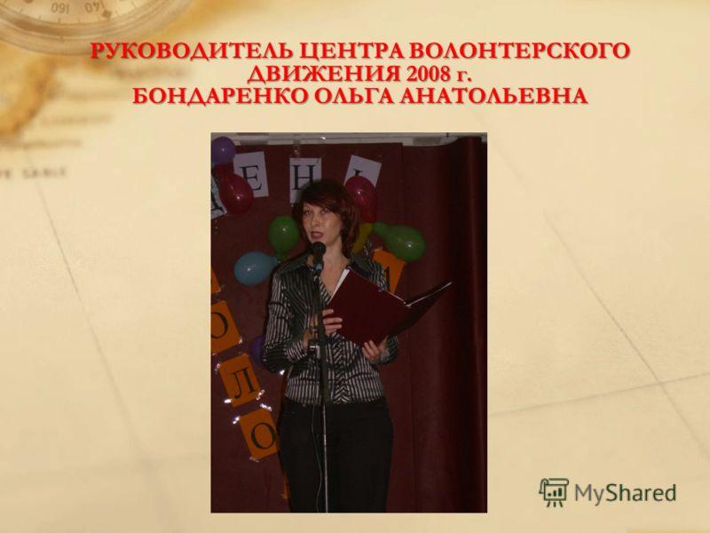 РУКОВОДИТЕЛЬ ЦЕНТРА ВОЛОНТЕРСКОГО ДВИЖЕНИЯ 2008 г. БОНДАРЕНКО ОЛЬГА АНАТОЛЬЕВНА