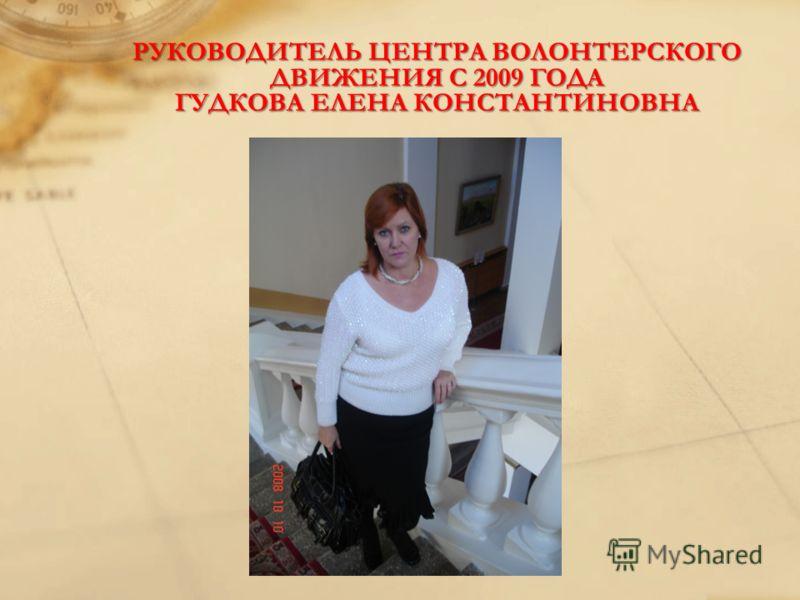 РУКОВОДИТЕЛЬ ЦЕНТРА ВОЛОНТЕРСКОГО ДВИЖЕНИЯ С 2009 ГОДА ГУДКОВА ЕЛЕНА КОНСТАНТИНОВНА