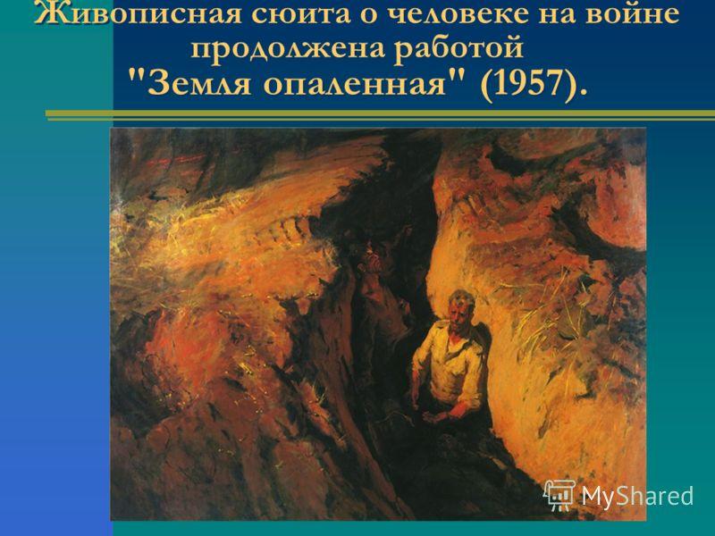 Живописная сюита о человеке на войне продолжена работой Земля опаленная (1957).