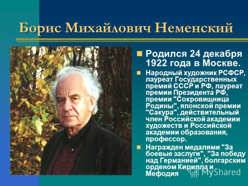 Борис Михайлович Неменский Родился 24 декабря 1922 года в Москве. Народный художник РСФСР, лауреат Государственных премий СССР и РФ, лауреат премии Президента РФ, премии