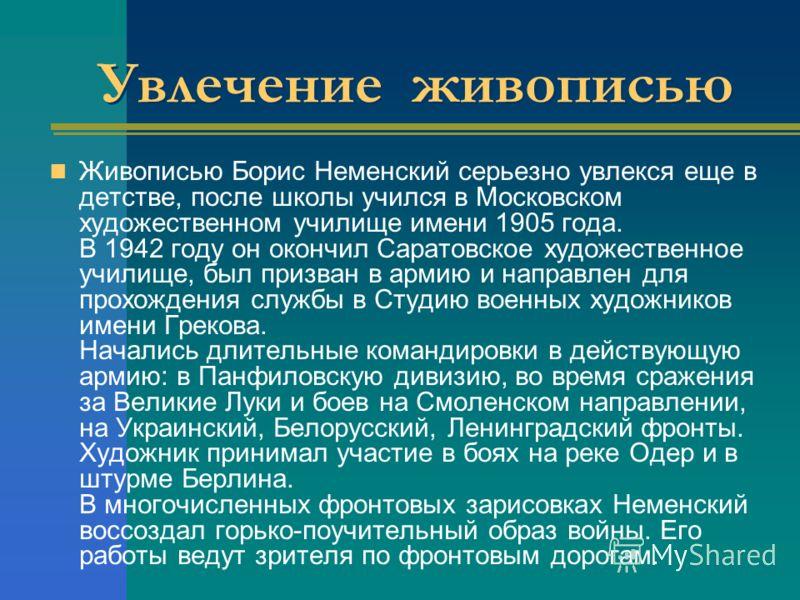 Увлечение живописью Живописью Борис Неменский серьезно увлекся еще в детстве, после школы учился в Московском художественном училище имени 1905 года. В 1942 году он окончил Саратовское художественное училище, был призван в армию и направлен для прохо