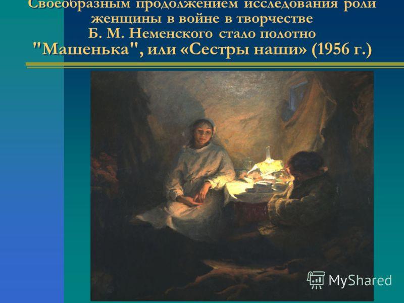 Своеобразным продолжением исследования роли женщины в войне в творчестве Б. М. Неменского стало полотно Машенька, или «Сестры наши» (1956 г.)