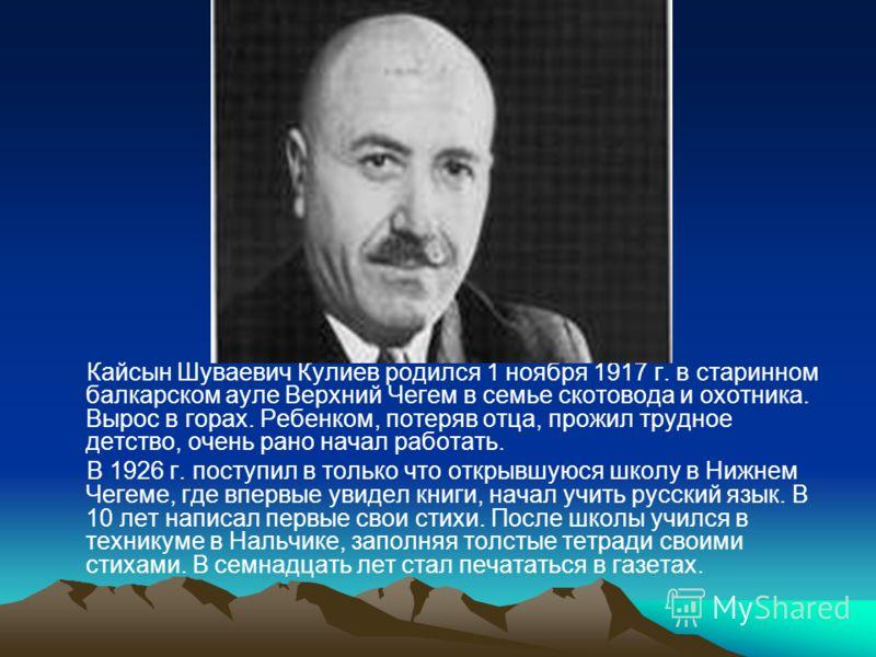 Кайсын Шуваевич Кулиев родился 1 ноября 1917 г. в старинном балкарском ауле Верхний Чегем в семье скотовода и охотника. Вырос в горах. Ребенком, потеряв отца, прожил трудное детство, очень рано начал работать. В 1926 г. поступил в только что открывшу