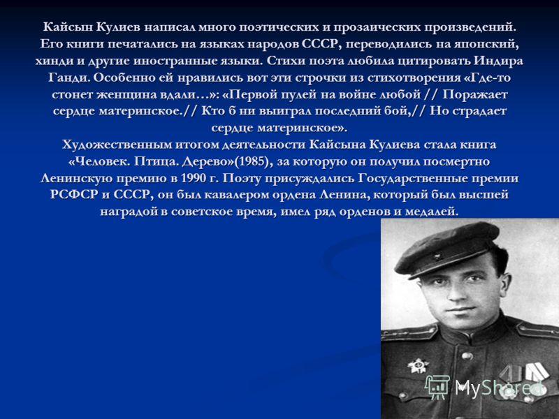 Кайсын Кулиев написал много поэтических и прозаических произведений. Его книги печатались на языках народов СССР, переводились на японский, хинди и другие иностранные языки. Стихи поэта любила цитировать Индира Ганди. Особенно ей нравились вот эти ст