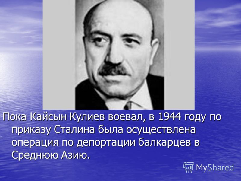 Пока Кайсын Кулиев воевал, в 1944 году по приказу Сталина была осуществлена операция по депортации балкарцев в Среднюю Азию.