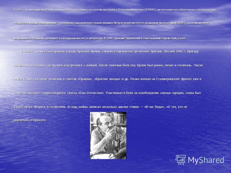 В 1935 г. Кулиев приезжает в Москву и, хотя твердо решил стать поэтом, поступает в Театральный институт (ГИТИС), где изучались все области искусства и культуры, чтобы стать хорошо образованным человеком. Одновременно слушал лекции в Литературном инст