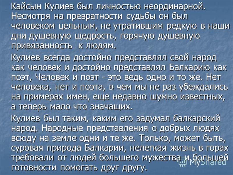 Кайсын Кулиев был личностью неординарной. Несмотря на превратности судьбы он был человеком цельным, не утратившим редкую в наши дни душевную щедрость, горячую душевную привязанность к людям. Кайсын Кулиев был личностью неординарной. Несмотря на превр