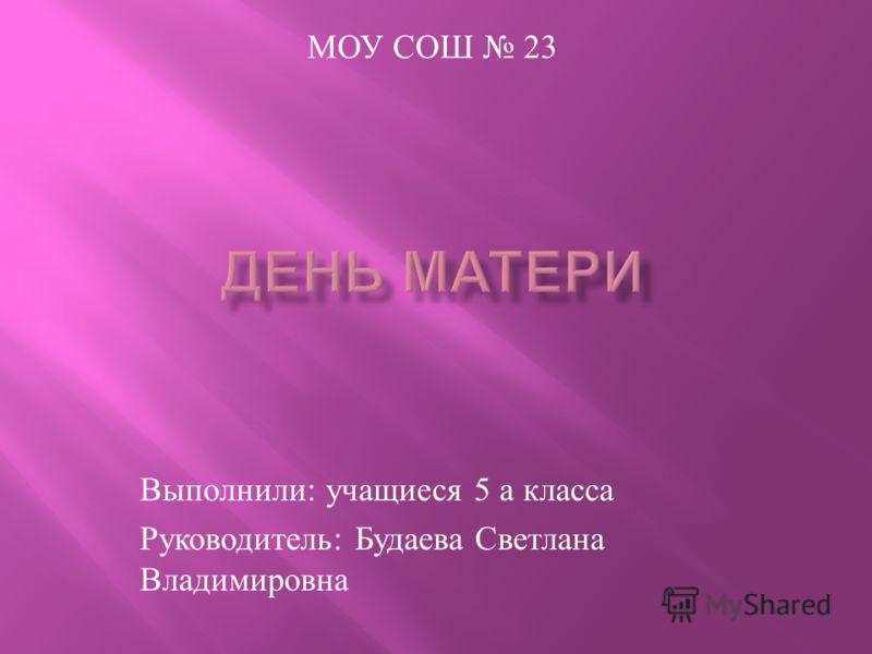 Выполнили : учащиеся 5 а класса Руководитель : Будаева Светлана Владимировна МОУ СОШ 23