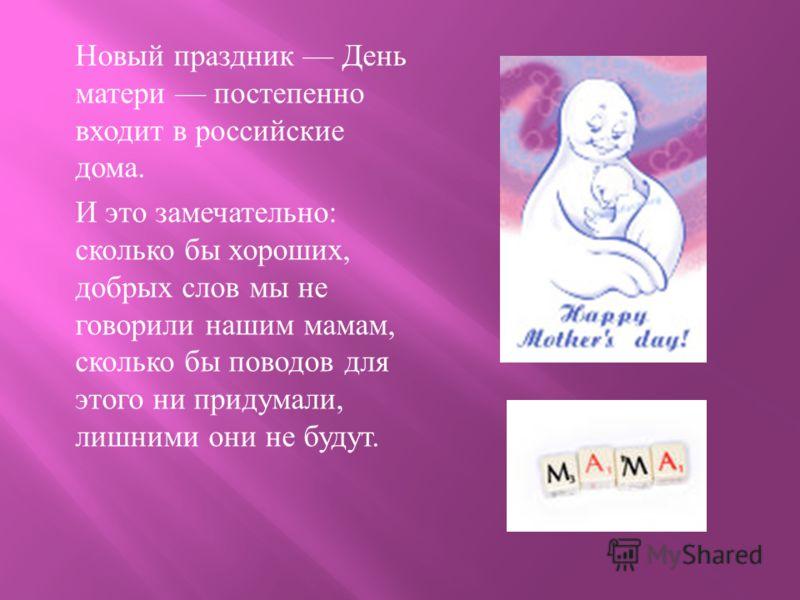 Новый праздник День матери постепенно входит в российские дома. И это замечательно : сколько бы хороших, добрых слов мы не говорили нашим мамам, сколько бы поводов для этого ни придумали, лишними они не будут.