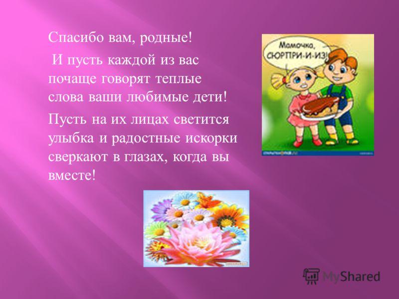 Спасибо вам, родные ! И пусть каждой из вас почаще говорят теплые слова ваши любимые дети ! Пусть на их лицах светится улыбка и радостные искорки сверкают в глазах, когда вы вместе !