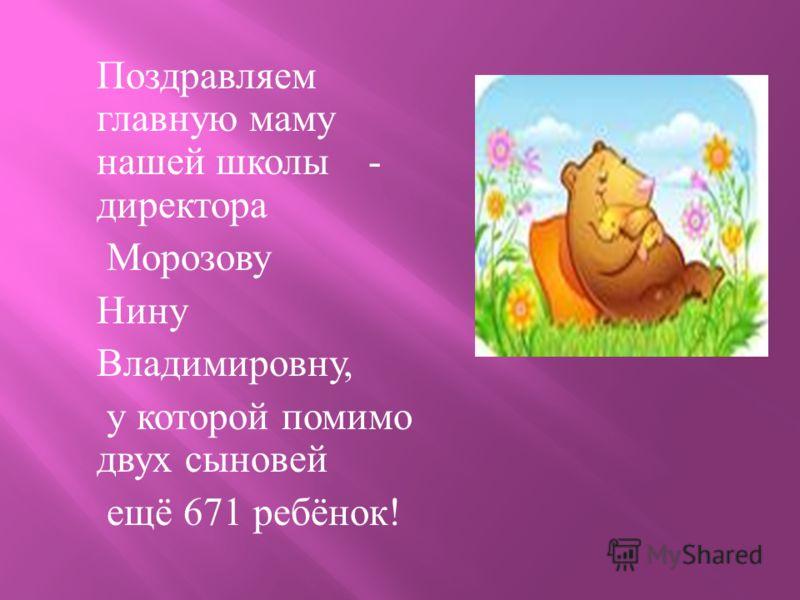 Поздравляем главную маму нашей школы - директора Морозову Нину Владимировну, у которой помимо двух сыновей ещё 671 ребёнок !