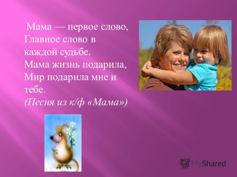 Мама первое слово, Главное слово в каждой судьбе. Мама жизнь подарила, Мир подарила мне и тебе. ( Песня из к / ф « Мама »)