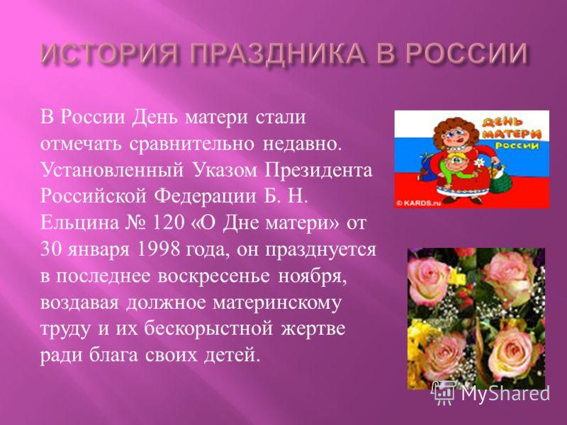 В России День матери стали отмечать сравнительно недавно. Установленный Указом Президента Российской Федерации Б. Н. Ельцина 120 « О Дне матери » от 30 января 1998 года, он празднуется в последнее воскресенье ноября, воздавая должное материнскому тру