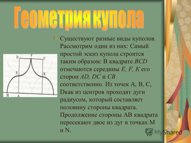 Существуют разные виды куполов. Рассмотрим один из них: Самый простой эскиз купола строится таким образом: В квадрате BCD отмечаются середины Е, F, К его сторон AD, DC и СВ соответственно. Из точек А, В, С, Dкак из центров проходят дуги радиусом, кот