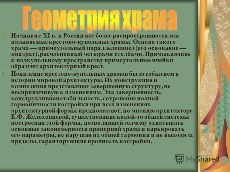Начиная с XI в. в России все более распространяются так называемые крестово-купольные храмы. Основа такого храма прямоугольный параллелепипед (его основание квадрат), расчлененный четырьмя столбами. Примыкающие к подкупольному пространству прямоуголь