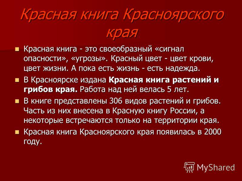 Красная книга Красноярского края Красная книга - это своеобразный «сигнал опасности», «угрозы». Красный цвет - цвет крови, цвет жизни. А пока есть жизнь - есть надежда. Красная книга - это своеобразный «сигнал опасности», «угрозы». Красный цвет - цве