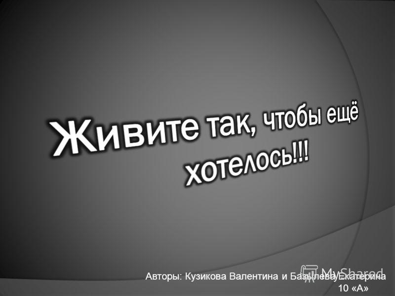Авторы: Кузикова Валентина и Базылева Екатерина 10 «А»