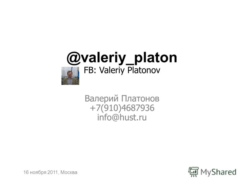 @valeriy_platon FB: Valeriy Platonov Валерий Платонов +7(910)4687936 info@hust.ru 16 ноября 2011, Москва