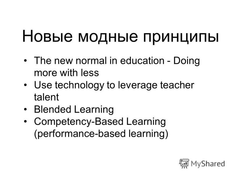 Новые модные принципы The new normal in education - Doing more with less Use technology to leverage teacher talent Blended Learning Competency-Based Learning (performance-based learning)