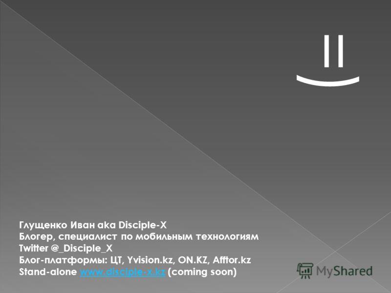 =) Глущенко Иван aka Disciple-X Блогер, специалист по мобильным технологиям Twitter @_Disciple_X Блог-платформы: ЦТ, Yvision.kz, ON.KZ, Afftor.kz Stand-alone www.disciple-x.kz (coming soon)www.disciple-x.kz