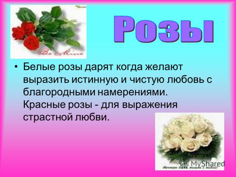 Белые розы дарят когда желают выразить истинную и чистую любовь с благородными намерениями. Красные розы - для выражения страстной любви.