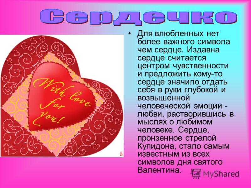 Для влюбленных нет более важного символа чем сердце. Издавна сердце считается центром чувственности и предложить кому-то сердце значило отдать себя в руки глубокой и возвышенной человеческой эмоции - любви, растворившись в мыслях о любимом человеке.