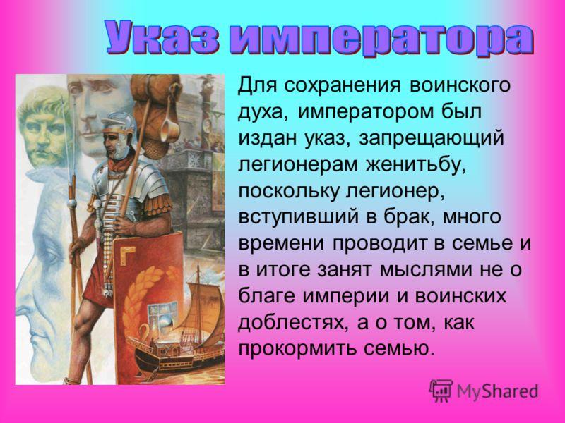 Для сохранения воинского духа, императором был издан указ, запрещающий легионерам женитьбу, поскольку легионер, вступивший в брак, много времени проводит в семье и в итоге занят мыслями не о благе империи и воинских доблестях, а о том, как прокормить