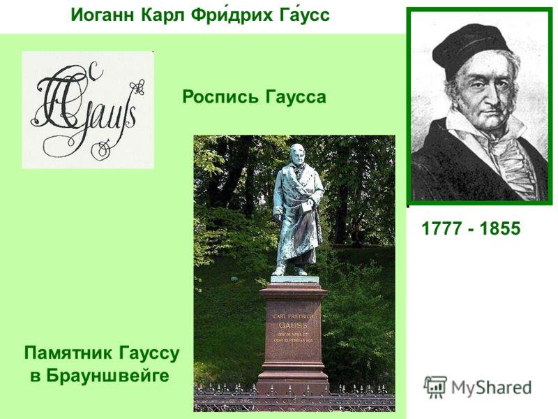 Иоганн Карл Фри́дрих Га́усс 1777 - 1855 Немецкий математик, астроном и физик. Ещё студентом написал «Арифметические исследования», определившие развитие Теории чисел до нашего времени. В 19 лет определил, какие правильные многоугольники можно построи