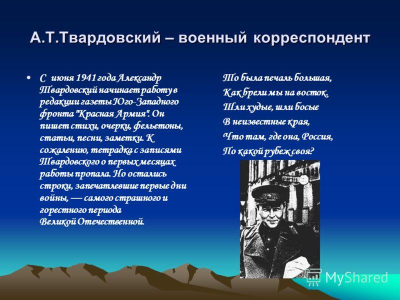 А.Т.Твардовский – военный корреспондент С июня 1941 года Александр Твардовский начинает работу в редакции газеты Юго-Западного фронта