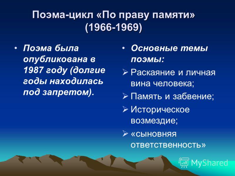 Поэма-цикл «По праву памяти» (1966-1969) Поэма была опубликована в 1987 году (долгие годы находилась под запретом). Основные темы поэмы: Раскаяние и личная вина человека; Память и забвение; Историческое возмездие; «сыновняя ответственность»