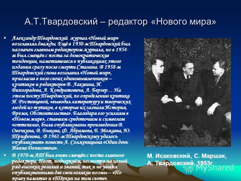 А.Т.Твардовский – редактор «Нового мира» Александр Твардовский журнал «Новый мир» возглавлял дважды. Ещё в 1950-м Твардовский был назначен главным редактором журнала, но в 1954- м был смещён с поста за демократические тенденции, наметившиеся в публик