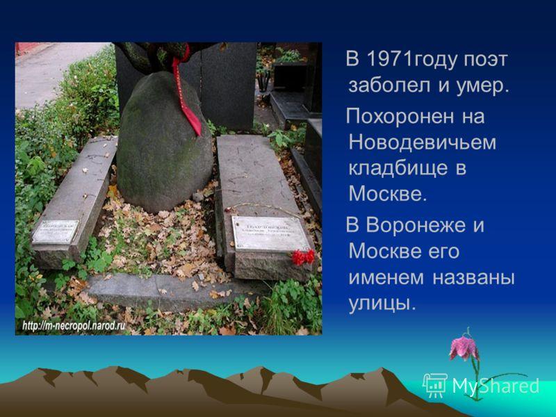 В 1971году поэт заболел и умер. Похоронен на Новодевичьем кладбище в Москве. В Воронеже и Москве его именем названы улицы.