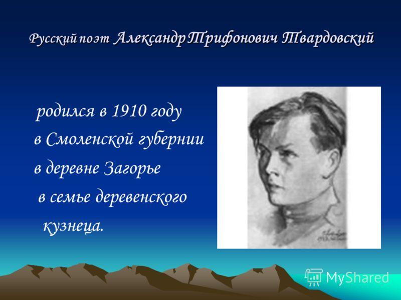 Русский поэт Александр Трифонович Твардовский родился в 1910 году в Смоленской губернии в деревне Загорье в семье деревенского кузнеца.