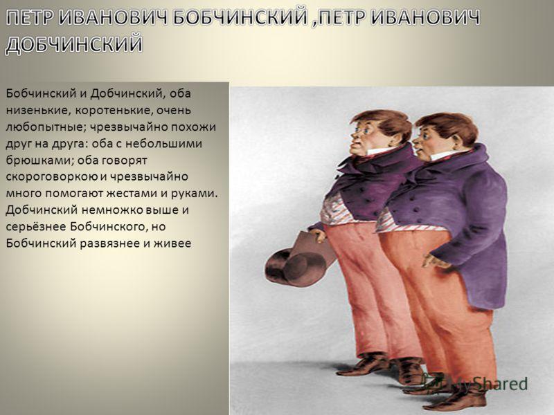 Бобчинский и Добчинский, оба низенькие, коротенькие, очень любопытные; чрезвычайно похожи друг на друга: оба с небольшими брюшками; оба говорят скороговоркою и чрезвычайно много помогают жестами и руками. Добчинский немножко выше и серьёзнее Бобчинск