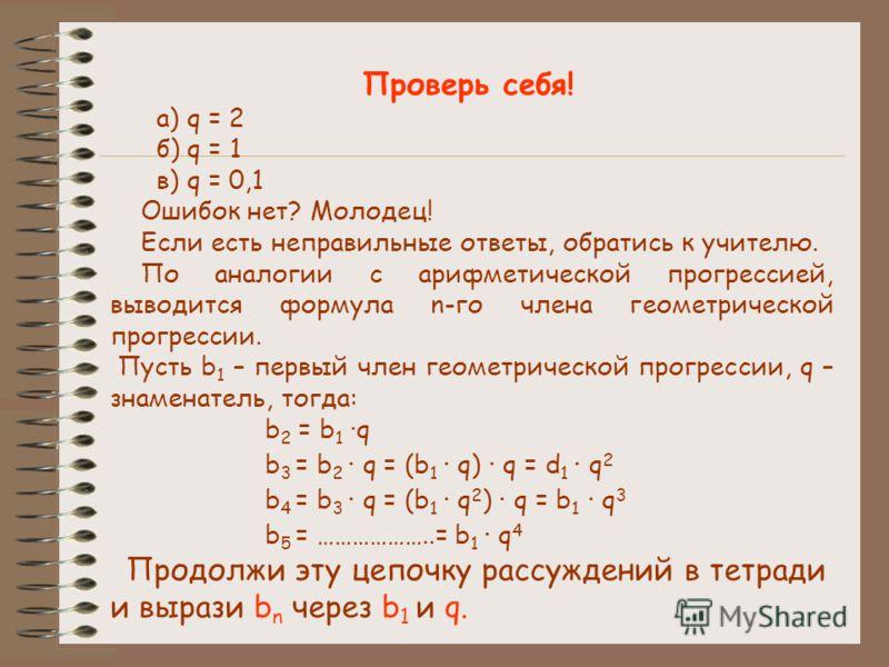 Проверь себя! а) q = 2 б) q = 1 в) q = 0,1 Ошибок нет? Молодец! Если есть неправильные ответы, обратись к учителю. По аналогии с арифметической прогрессией, выводится формула n-го члена геометрической прогрессии. Пусть b 1 – первый член геометрическо